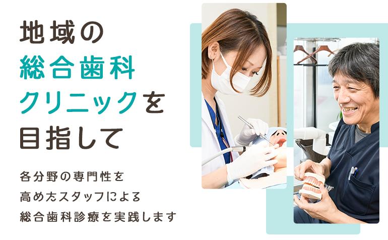 地域の総合歯科クリニックを目指して 各分野の専門性を高めたスタッフによる総合歯科診療を実践します